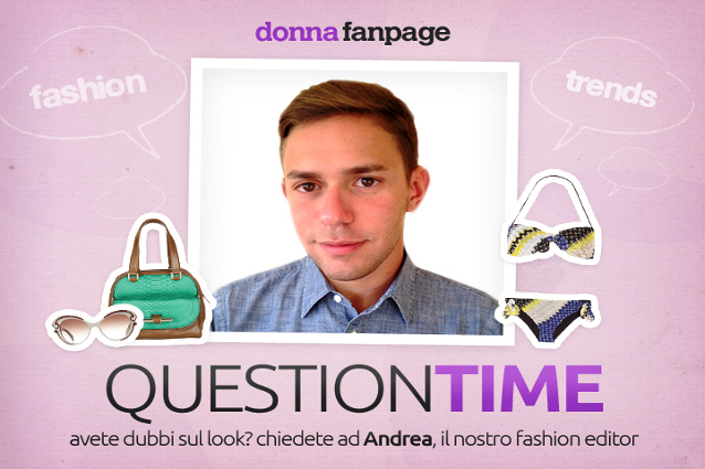 Question Time: risponde Andrea, fashion editor.