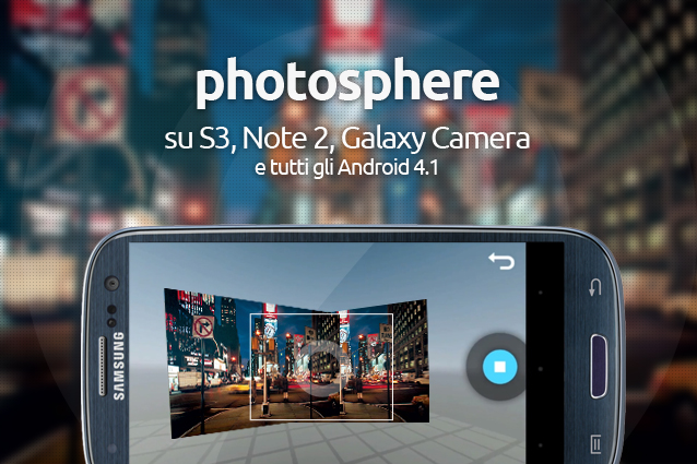 PhotoSphere su S3, Note 2, Galaxy Camera e tutti gli Android 4.1 [Guida].